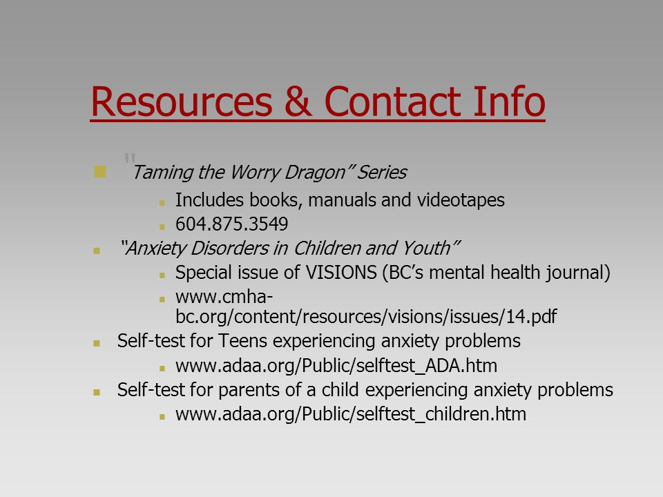 """Resources & Contact Info """" Taming the Worry Dragon"""" Series Includes books, manuals and videotapes 604.875.3549 """"Anxiety Disorders in Children and Yout"""