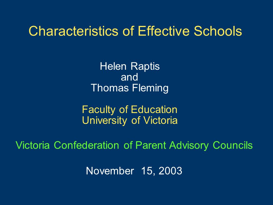 Characteristics of Effective Schools Helen Raptis and Thomas Fleming Faculty of Education University of Victoria Victoria Confederation of Parent Advi