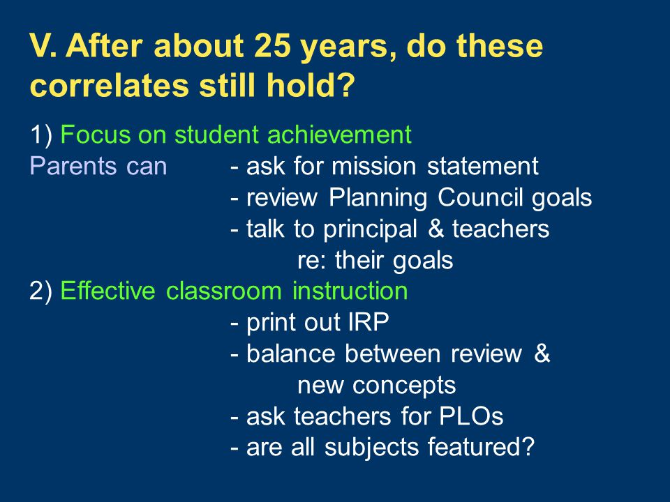 1) Focus on student achievement Parents can- ask for mission statement - review Planning Council goals - talk to principal & teachers re: their goals 2) Effective classroom instruction - print out IRP - balance between review & new concepts - ask teachers for PLOs - are all subjects featured.