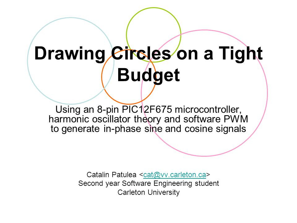Drawing Circles on a Tight Budget Using an 8-pin PIC12F675 microcontroller, harmonic oscillator theory and software PWM to generate in-phase sine and cosine signals Catalin Patulea cat@vv.carleton.ca Second year Software Engineering student Carleton University