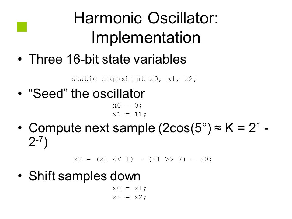 Harmonic Oscillator: Implementation Three 16-bit state variables Seed the oscillator Compute next sample (2cos(5°) ≈ K = 2 1 - 2 -7 ) Shift samples down static signed int x0, x1, x2; x0 = 0; x1 = 11; x2 = (x1 > 7) - x0; x0 = x1; x1 = x2;