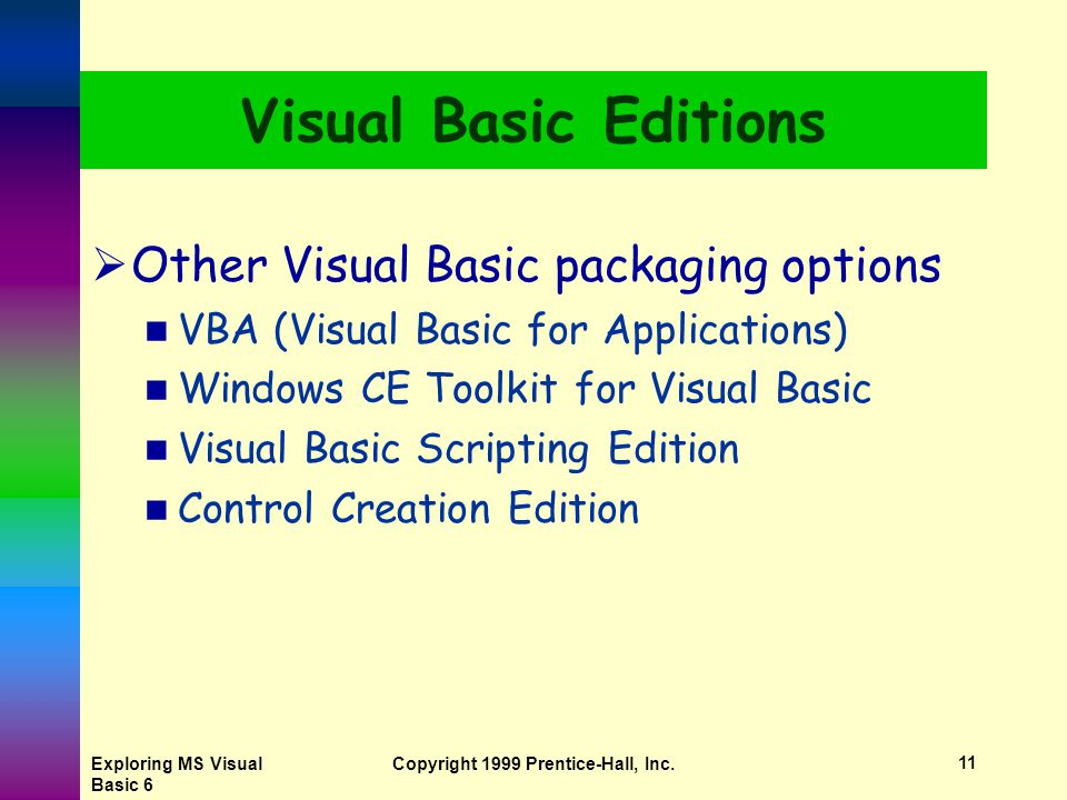 Exploring MS Visual Basic 6 Copyright 1999 Prentice-Hall, Inc.10 Visual Basic Editions  Learning Edition  Professional Edition  Enterprise Edition  Included in Visual Studio suite (analogy Office for programmers)