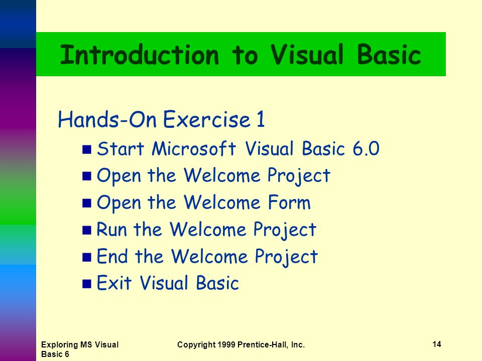 Exploring MS Visual Basic 6 Copyright 1999 Prentice-Hall, Inc.13 Elements of the Integrated Development Environment  Application icon  Application name  Context menus  Controls  Current project  Design view mode  Title bar  Major windows Form Designer Form Layout Toolbox Project Explorer Object Browser Properties Code Editor Immediate, Locals, Watch