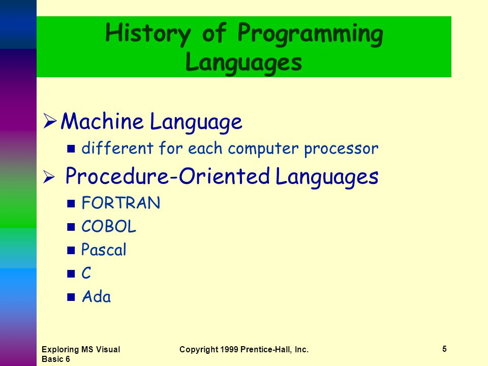 Exploring MS Visual Basic 6 Copyright 1999 Prentice-Hall, Inc.4 History of Programming Languages  Machine language  Procedure-oriented languages  Object-oriented languages  Event-driven languages  Natural languages
