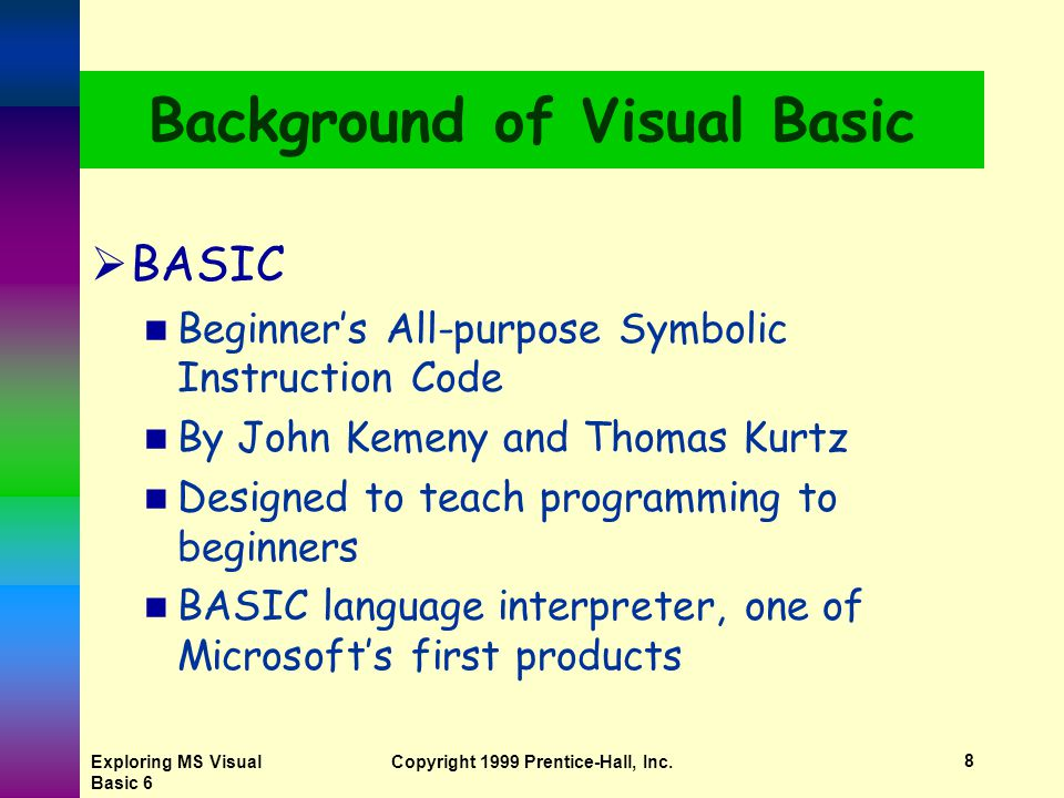 Exploring MS Visual Basic 6 Copyright 1999 Prentice-Hall, Inc.7 History of Programming Languages  Natural languages computer will accept a user's native or natural language, such as English Researchers continue to work in this area