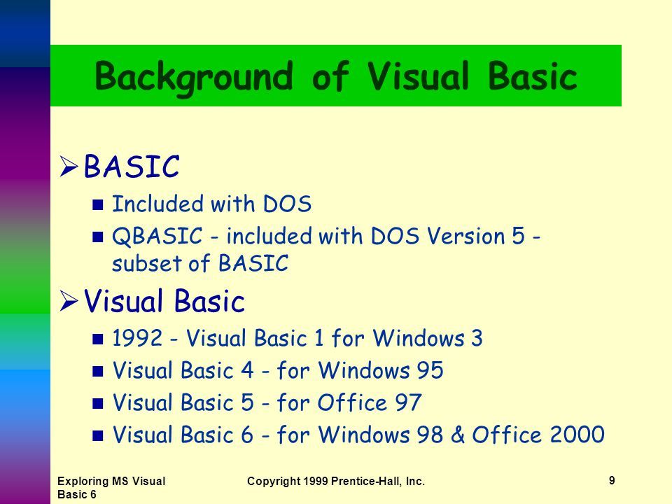 Exploring MS Visual Basic 6 Copyright 1999 Prentice-Hall, Inc.8 Background of Visual Basic  BASIC Beginner's All-purpose Symbolic Instruction Code By John Kemeny and Thomas Kurtz Designed to teach programming to beginners BASIC language interpreter, one of Microsoft's first products
