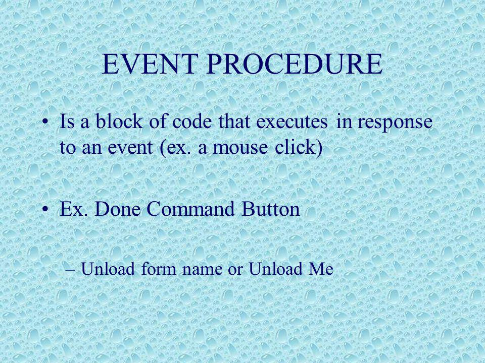 EVENT PROCEDURE Is a block of code that executes in response to an event (ex.
