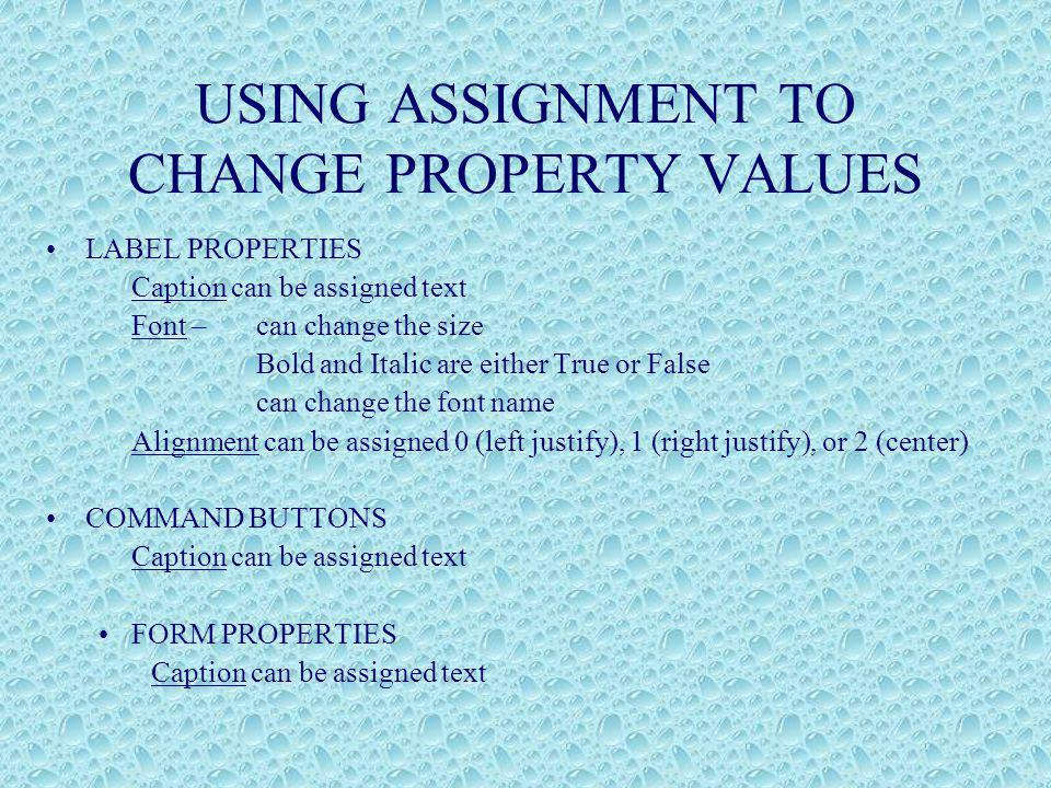 USING ASSIGNMENT TO CHANGE PROPERTY VALUES LABEL PROPERTIES Caption can be assigned text Font –can change the size Bold and Italic are either True or False can change the font name Alignment can be assigned 0 (left justify), 1 (right justify), or 2 (center) COMMAND BUTTONS Caption can be assigned text FORM PROPERTIES Caption can be assigned text