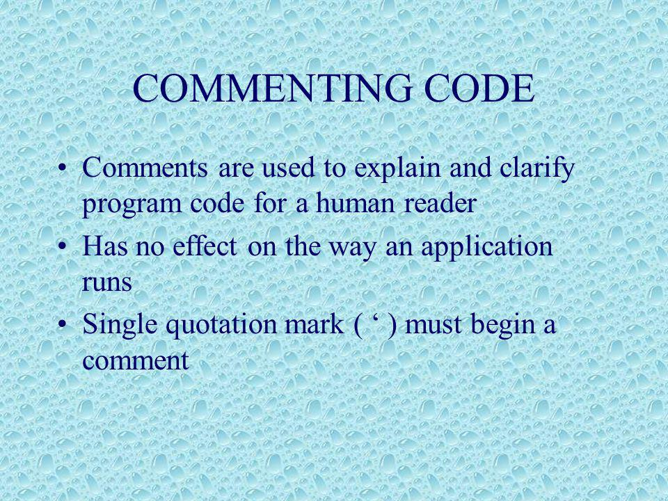 COMMENTING CODE Comments are used to explain and clarify program code for a human reader Has no effect on the way an application runs Single quotation mark ( ' ) must begin a comment