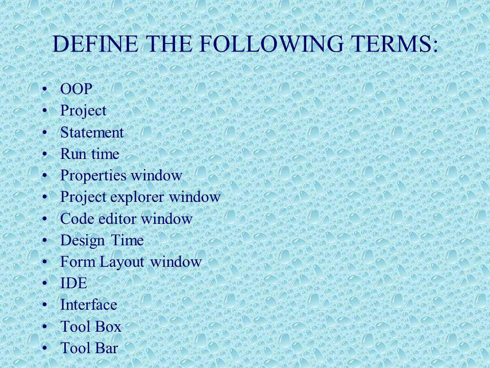 DEFINE THE FOLLOWING TERMS: OOP Project Statement Run time Properties window Project explorer window Code editor window Design Time Form Layout window IDE Interface Tool Box Tool Bar