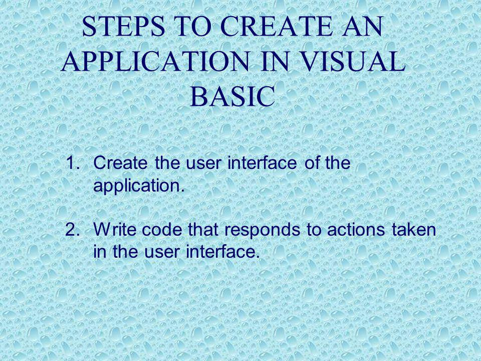 STEPS TO CREATE AN APPLICATION IN VISUAL BASIC 1.Create the user interface of the application.