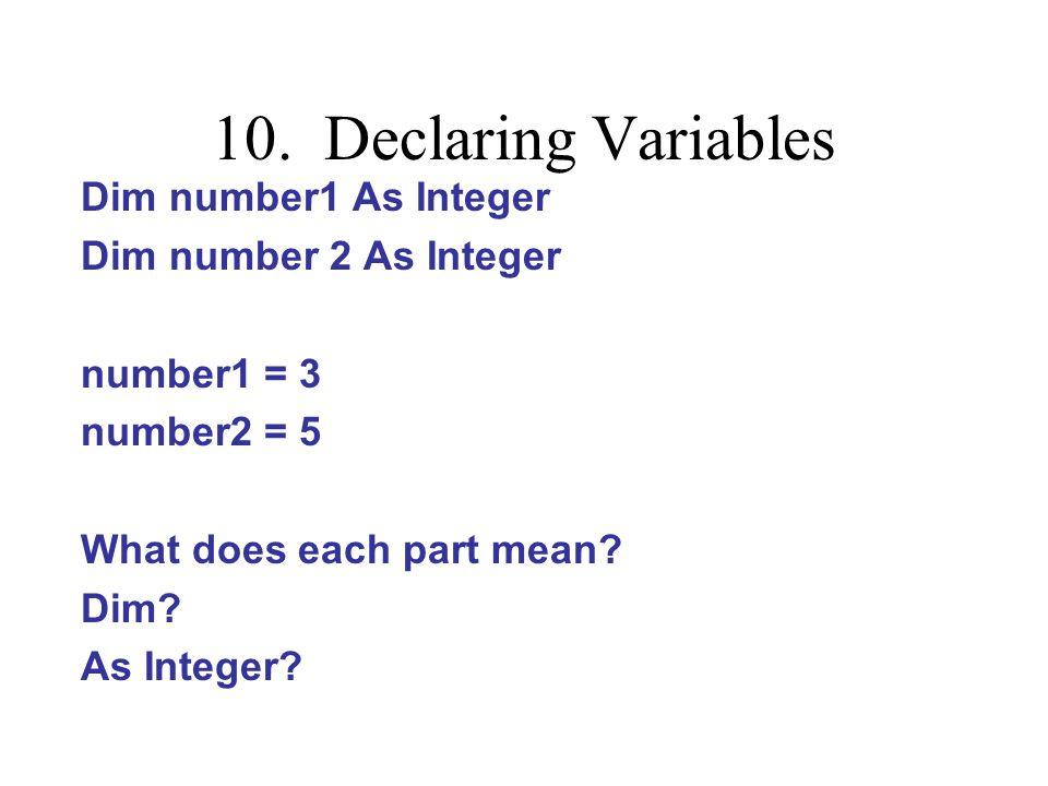10. Declaring Variables Dim number1 As Integer Dim number 2 As Integer number1 = 3 number2 = 5 What does each part mean? Dim? As Integer?