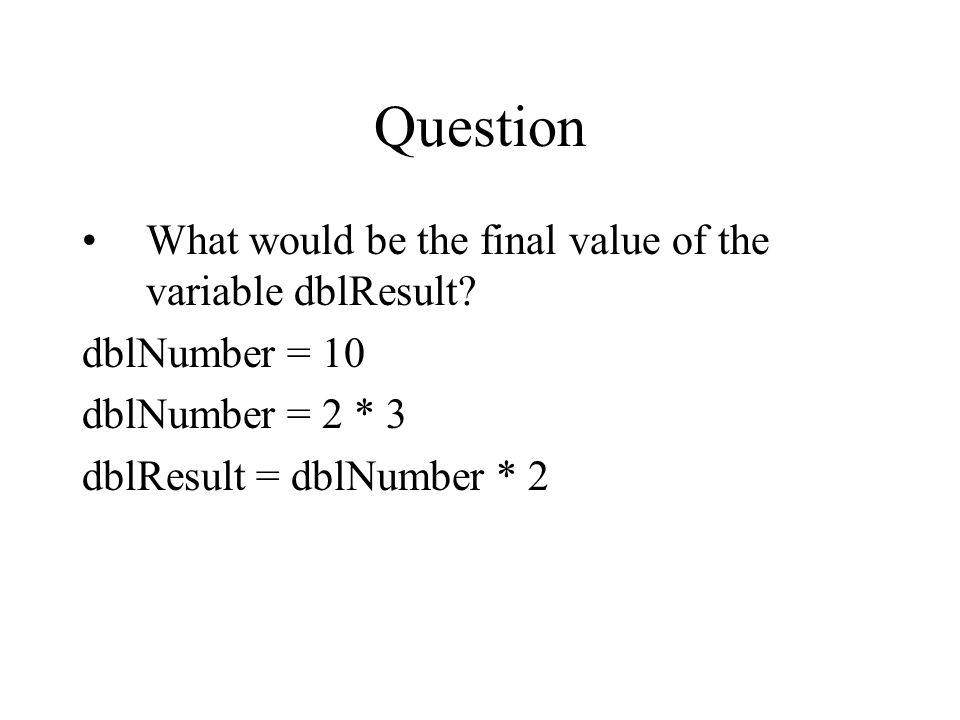 Question What would be the final value of the variable dblResult? dblNumber = 10 dblNumber = 2 * 3 dblResult = dblNumber * 2