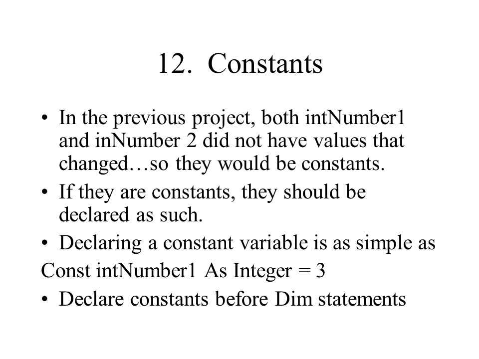 12. Constants In the previous project, both intNumber1 and inNumber 2 did not have values that changed…so they would be constants. If they are constan
