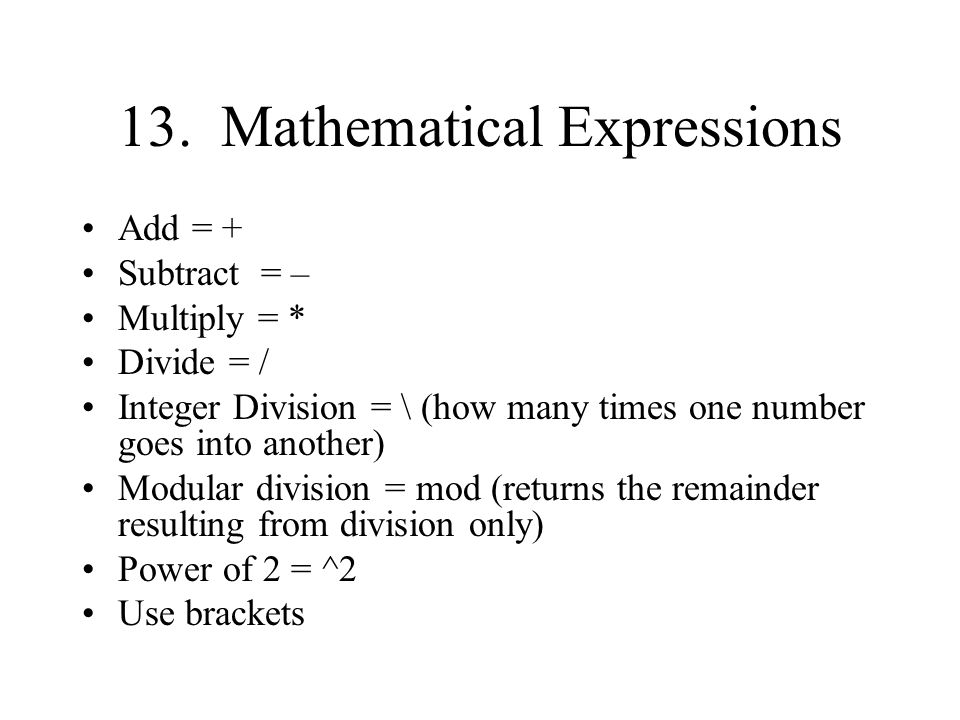 13. Mathematical Expressions Add = + Subtract = – Multiply = * Divide = / Integer Division = \ (how many times one number goes into another) Modular d