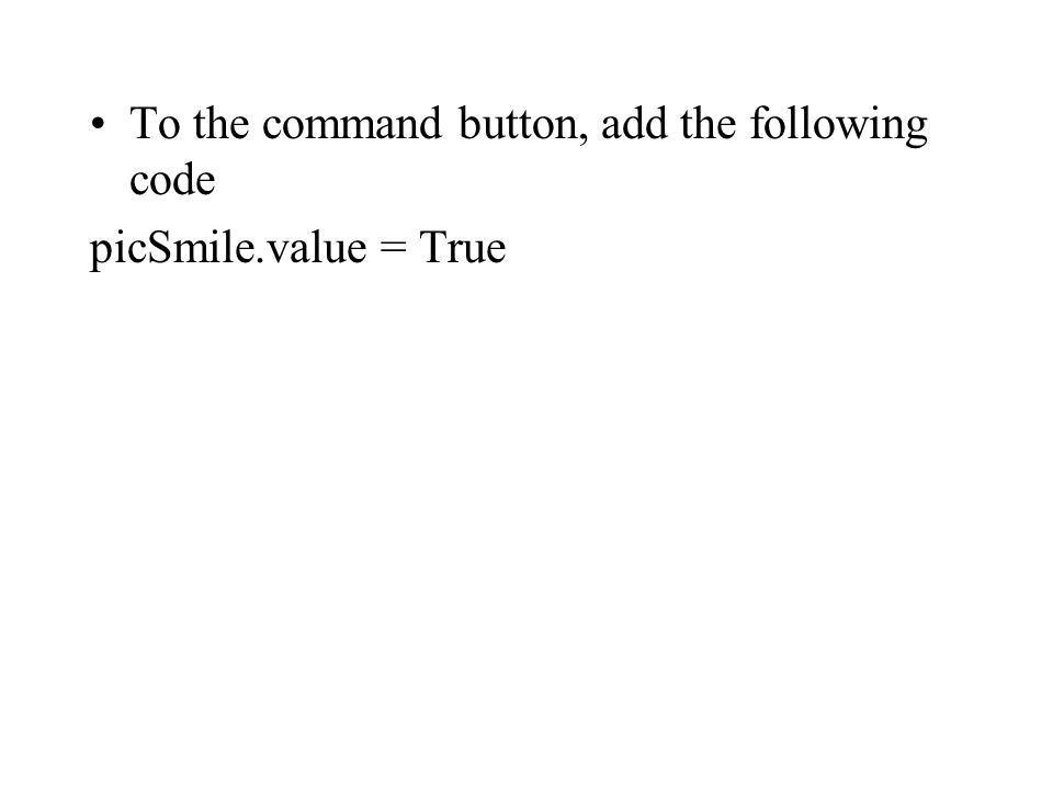 To the command button, add the following code picSmile.value = True