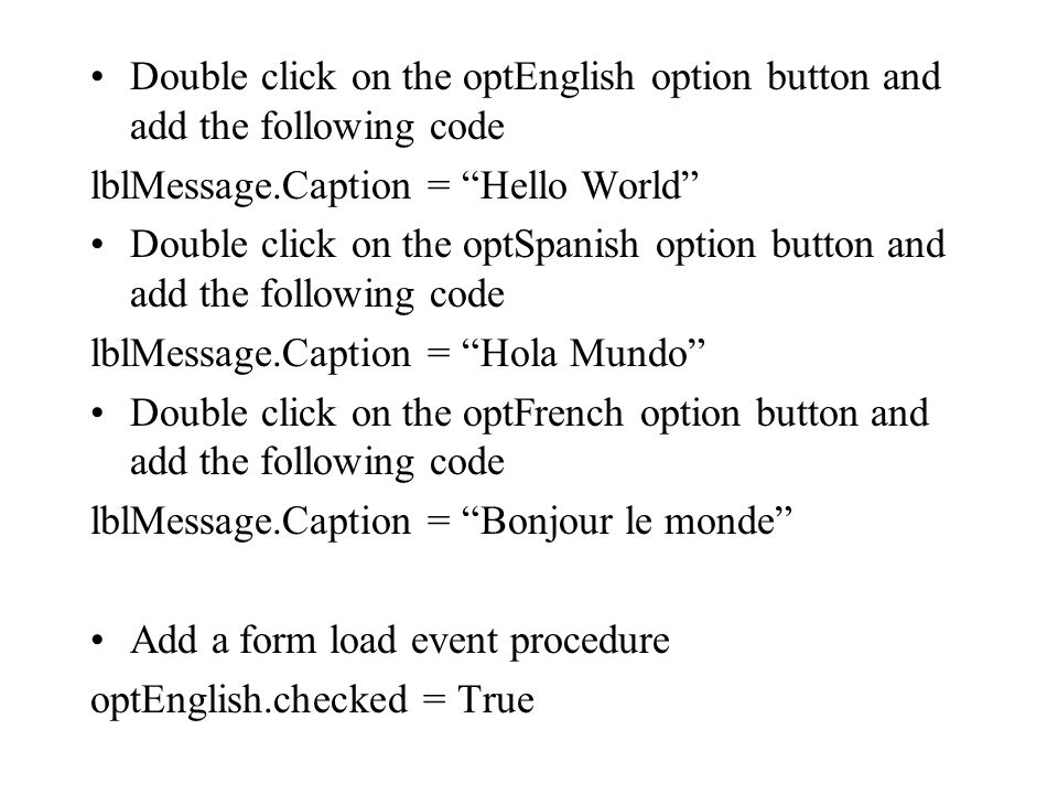"""Double click on the optEnglish option button and add the following code lblMessage.Caption = """"Hello World"""" Double click on the optSpanish option butto"""