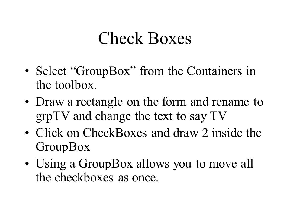 """Check Boxes Select """"GroupBox"""" from the Containers in the toolbox. Draw a rectangle on the form and rename to grpTV and change the text to say TV Click"""