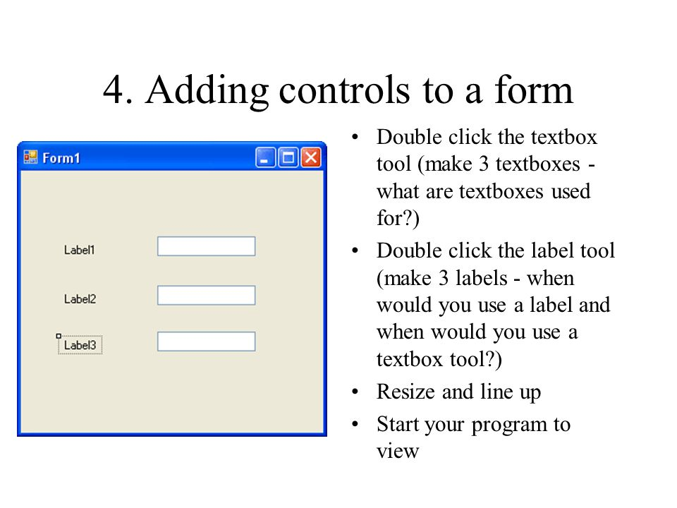 4. Adding controls to a form Double click the textbox tool (make 3 textboxes - what are textboxes used for?) Double click the label tool (make 3 label