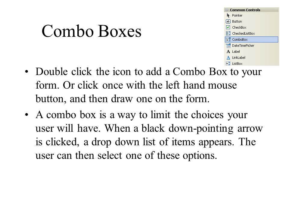 Combo Boxes Double click the icon to add a Combo Box to your form. Or click once with the left hand mouse button, and then draw one on the form. A com