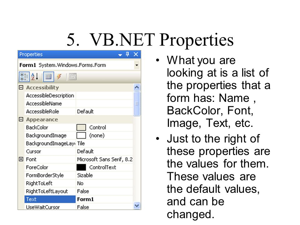 5. VB.NET Properties What you are looking at is a list of the properties that a form has: Name, BackColor, Font, Image, Text, etc. Just to the right o