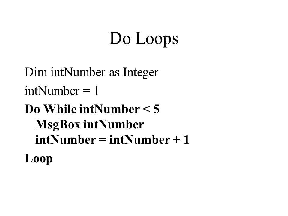 Do Loops Dim intNumber as Integer intNumber = 1 Do While intNumber < 5 MsgBox intNumber intNumber = intNumber + 1 Loop