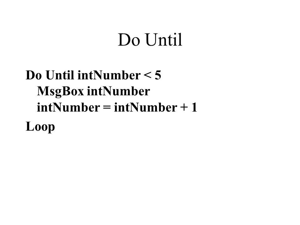 Do Until Do Until intNumber < 5 MsgBox intNumber intNumber = intNumber + 1 Loop