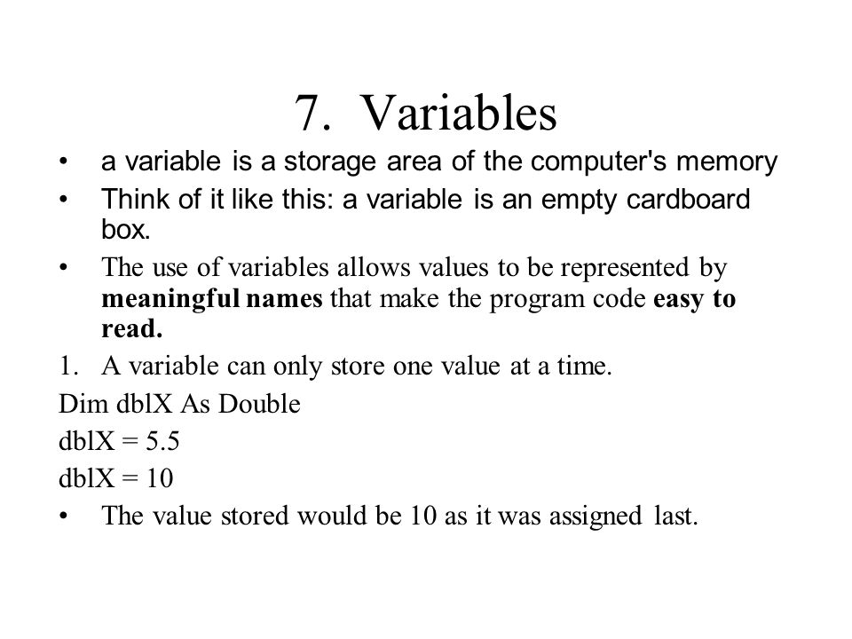 7. Variables a variable is a storage area of the computer's memory Think of it like this: a variable is an empty cardboard box. The use of variables a