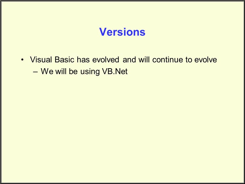 Versions Visual Basic has evolved and will continue to evolve –We will be using VB.Net