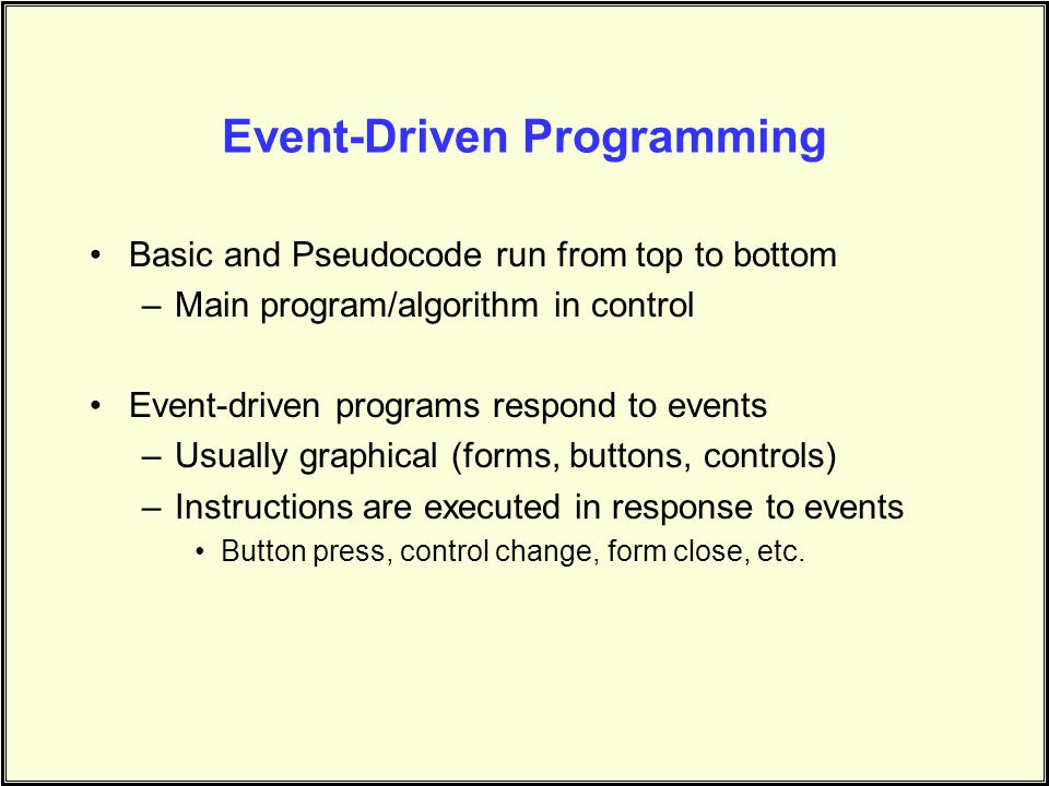 Event-Driven Programming Basic and Pseudocode run from top to bottom –Main program/algorithm in control Event-driven programs respond to events –Usual