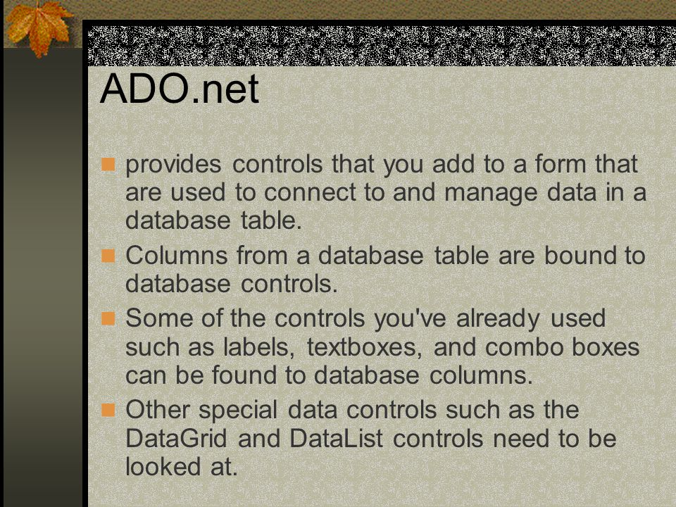 ADO.net provides controls that you add to a form that are used to connect to and manage data in a database table.