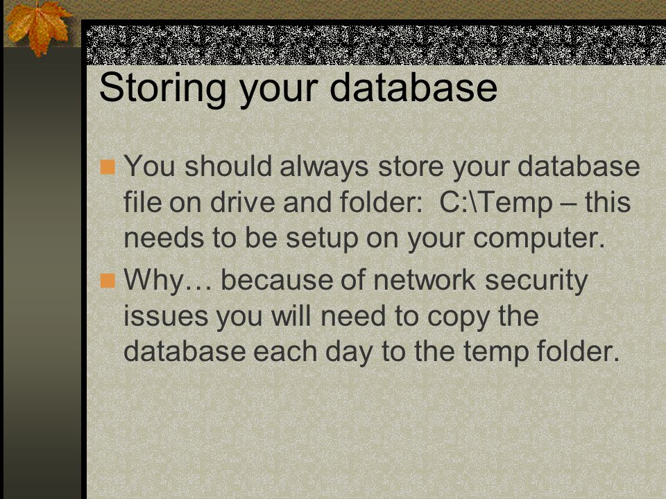 Storing your database You should always store your database file on drive and folder: C:\Temp – this needs to be setup on your computer.