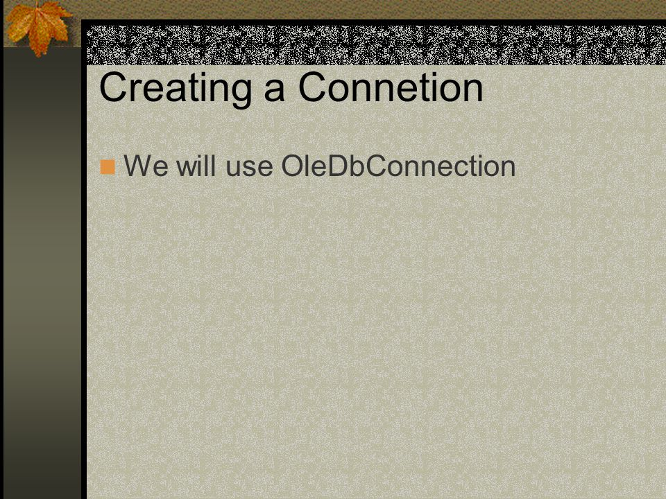 Creating a Connetion We will use OleDbConnection