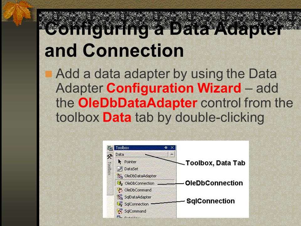 Configuring a Data Adapter and Connection Add a data adapter by using the Data Adapter Configuration Wizard – add the OleDbDataAdapter control from the toolbox Data tab by double-clicking