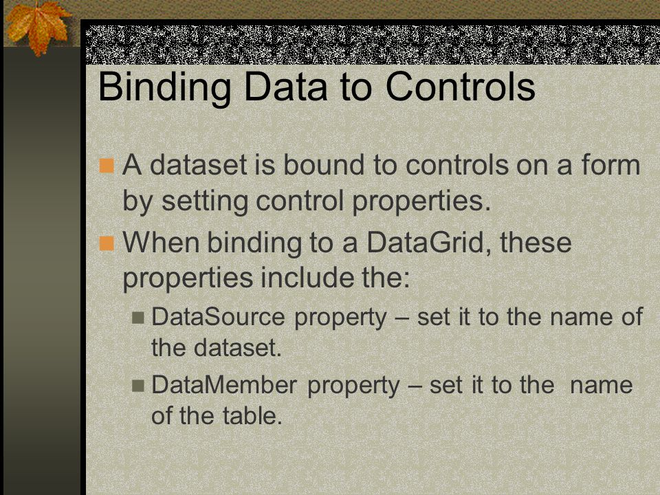 Binding Data to Controls A dataset is bound to controls on a form by setting control properties.