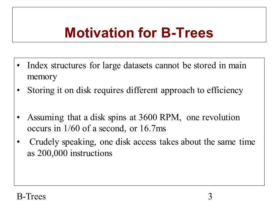 B-Trees4 Motivation (cont.) Assume that we use an AVL tree to store about 20 million records We end up with a very deep binary tree with lots of different disk accesses; log 2 20,000,000 is about 24, so this takes about 0.2 seconds We know we can't improve on the log n lower bound on search for a binary tree But, the solution is to use more branches and thus reduce the height of the tree.