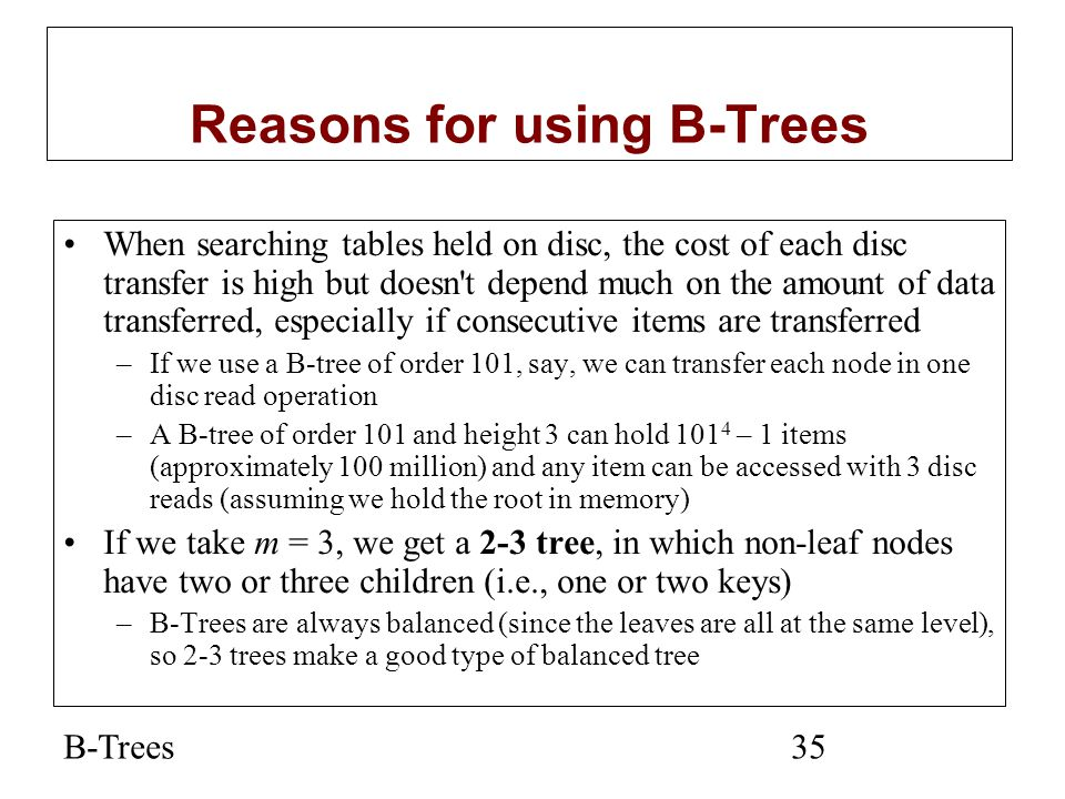 B-Trees35 Reasons for using B-Trees When searching tables held on disc, the cost of each disc transfer is high but doesn't depend much on the amount o