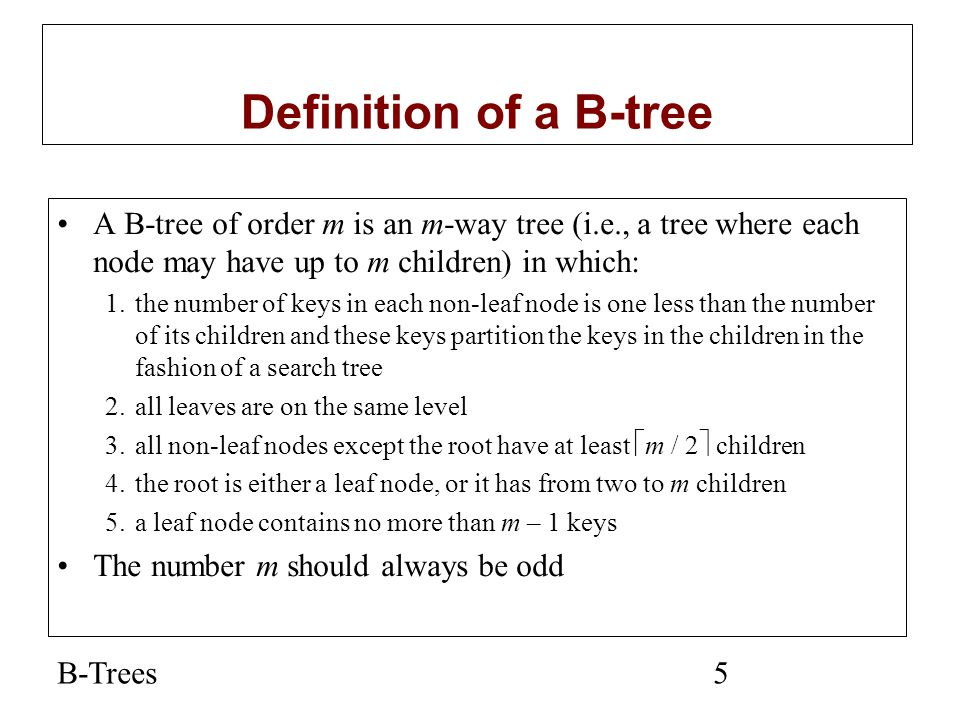 B-Trees5 Definition of a B-tree A B-tree of order m is an m-way tree (i.e., a tree where each node may have up to m children) in which: 1.the number o