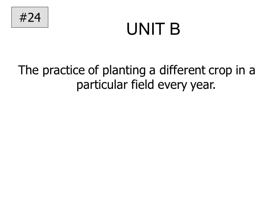 UNIT B The practice of planting a different crop in a particular field every year. #24