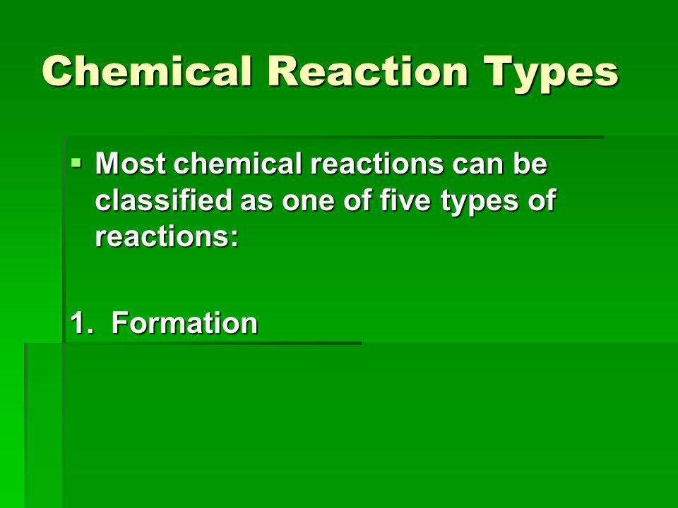 Chemical Reaction Types  Most chemical reactions can be classified as one of five types of reactions: 1.