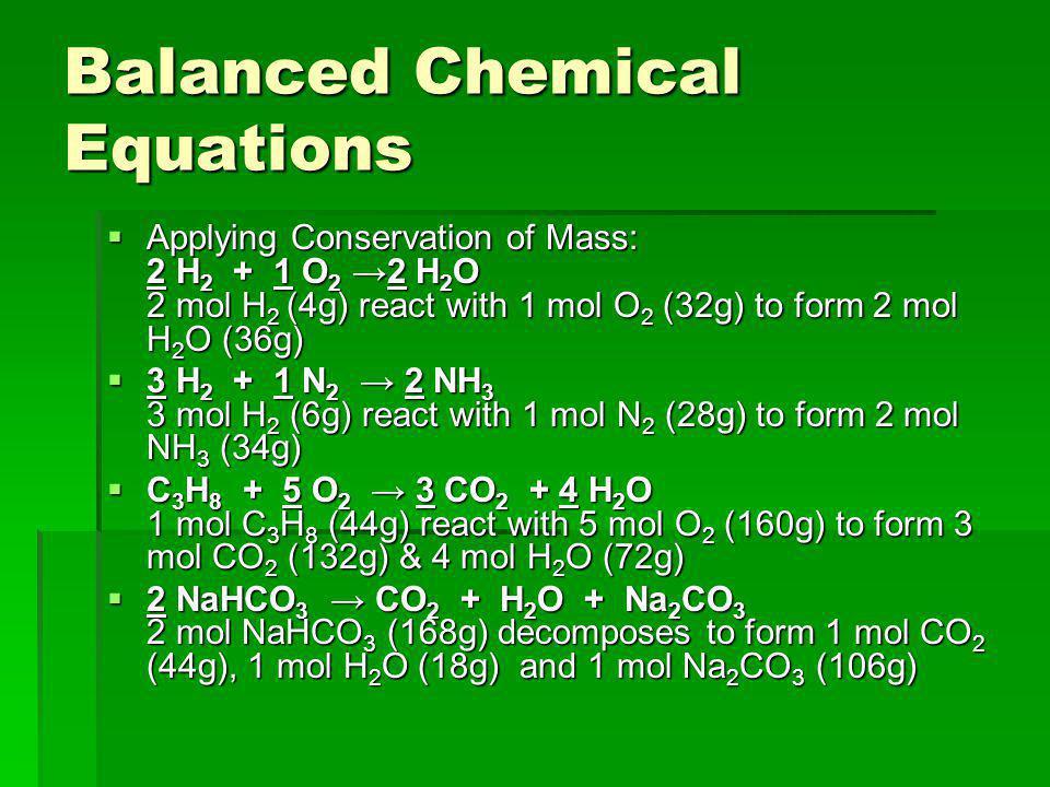 Balanced Chemical Equations  Applying Conservation of Mass: 2 H 2 + 1 O 2 →2 H 2 O 2 mol H 2 (4g) react with 1 mol O 2 (32g) to form 2 mol H 2 O (36g)  3 H 2 + 1 N 2 → 2 NH 3 3 mol H 2 (6g) react with 1 mol N 2 (28g) to form 2 mol NH 3 (34g)  C 3 H 8 + 5 O 2 → 3 CO 2 + 4 H 2 O 1 mol C 3 H 8 (44g) react with 5 mol O 2 (160g) to form 3 mol CO 2 (132g) & 4 mol H 2 O (72g)  2 NaHCO 3 → CO 2 + H 2 O + Na 2 CO 3 2 mol NaHCO 3 (168g) decomposes to form 1 mol CO 2 (44g), 1 mol H 2 O (18g) and 1 mol Na 2 CO 3 (106g)
