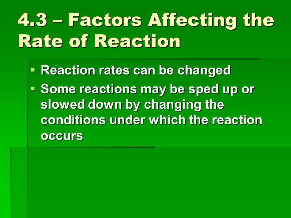 4.3 – Factors Affecting the Rate of Reaction  Reaction rates can be changed  Some reactions may be sped up or slowed down by changing the conditions under which the reaction occurs