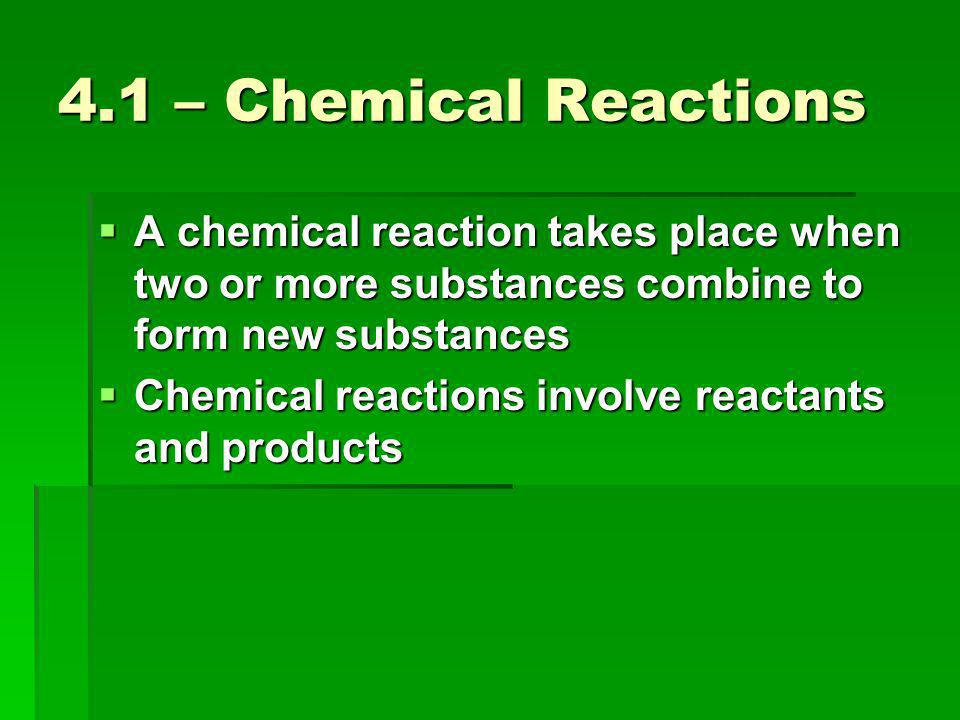 4.1 – Chemical Reactions  A chemical reaction takes place when two or more substances combine to form new substances  Chemical reactions involve reactants and products