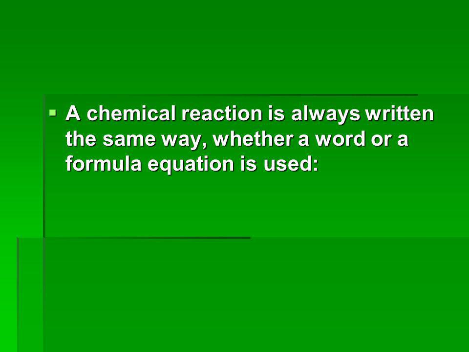  A chemical reaction is always written the same way, whether a word or a formula equation is used: