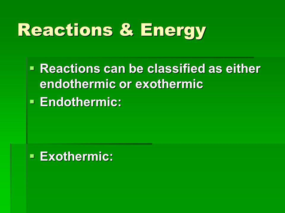Reactions & Energy  Reactions can be classified as either endothermic or exothermic  Endothermic:  Exothermic: