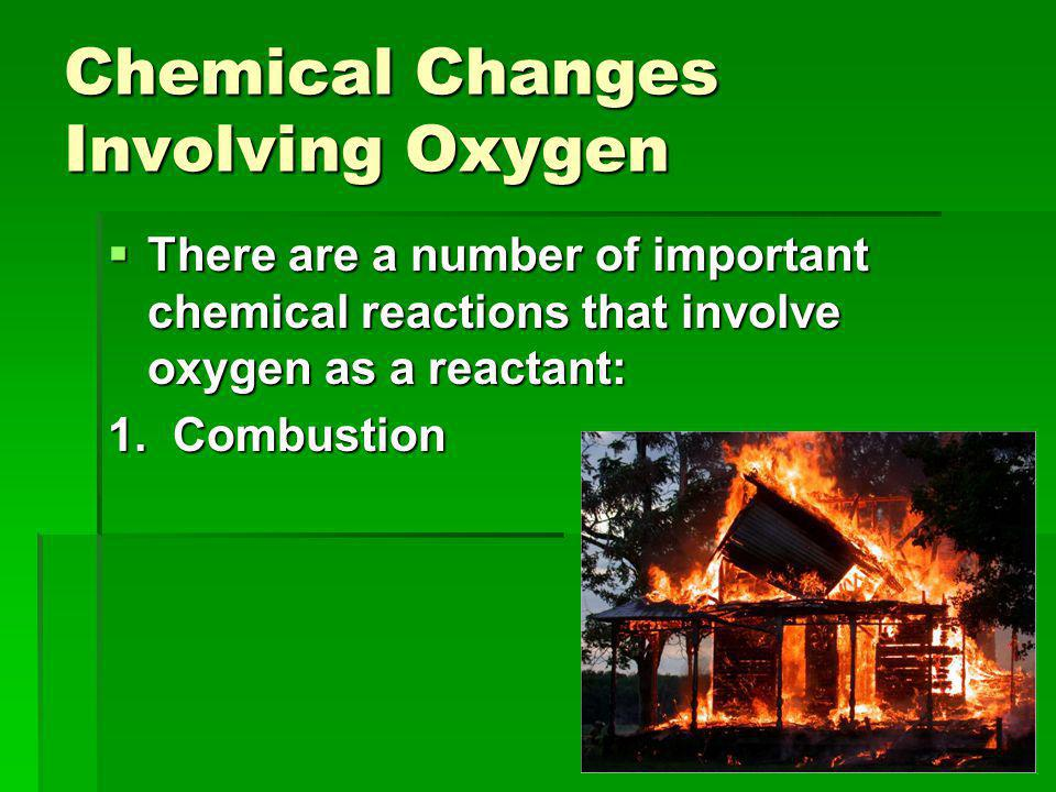 Chemical Changes Involving Oxygen  There are a number of important chemical reactions that involve oxygen as a reactant: 1.