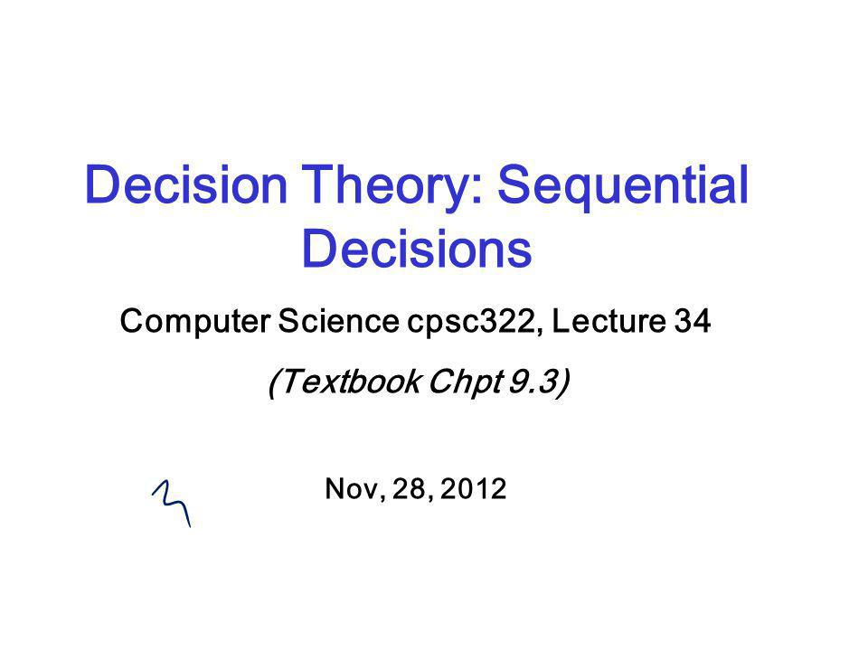 Decision Theory: Sequential Decisions Computer Science cpsc322, Lecture 34 (Textbook Chpt 9.3) Nov, 28, 2012