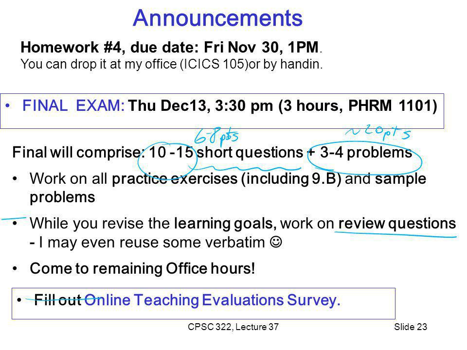 CPSC 322, Lecture 37Slide 23 Announcements FINAL EXAM: Thu Dec13, 3:30 pm (3 hours, PHRM 1101) Fill out Online Teaching Evaluations Survey. Final will