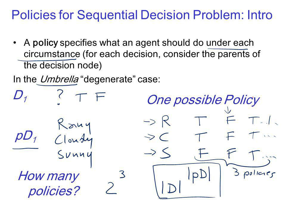 Policies for Sequential Decision Problem: Intro A policy specifies what an agent should do under each circumstance (for each decision, consider the parents of the decision node) In the Umbrella degenerate case: D1D1 pD 1 How many policies.