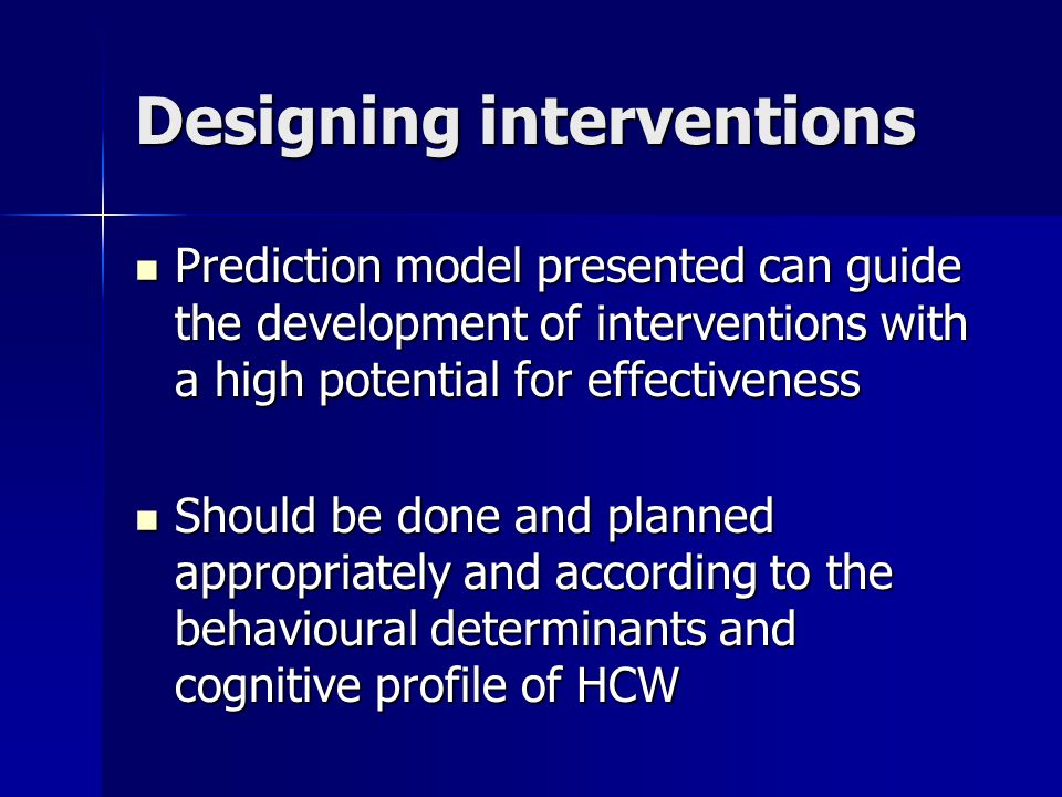 Designing interventions Prediction model presented can guide the development of interventions with a high potential for effectiveness Prediction model presented can guide the development of interventions with a high potential for effectiveness Should be done and planned appropriately and according to the behavioural determinants and cognitive profile of HCW Should be done and planned appropriately and according to the behavioural determinants and cognitive profile of HCW